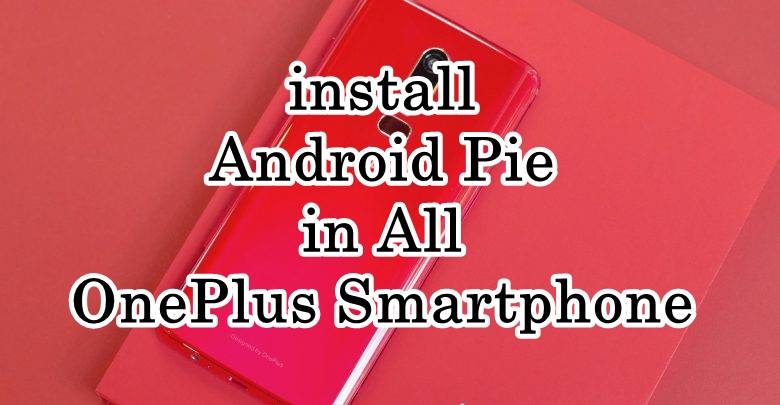 How to download and install Android Pie in All OnePlus Smartphone