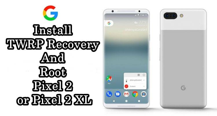 How to Install TWRP Recovery And Root Pixel 2 or Pixel 2 XL