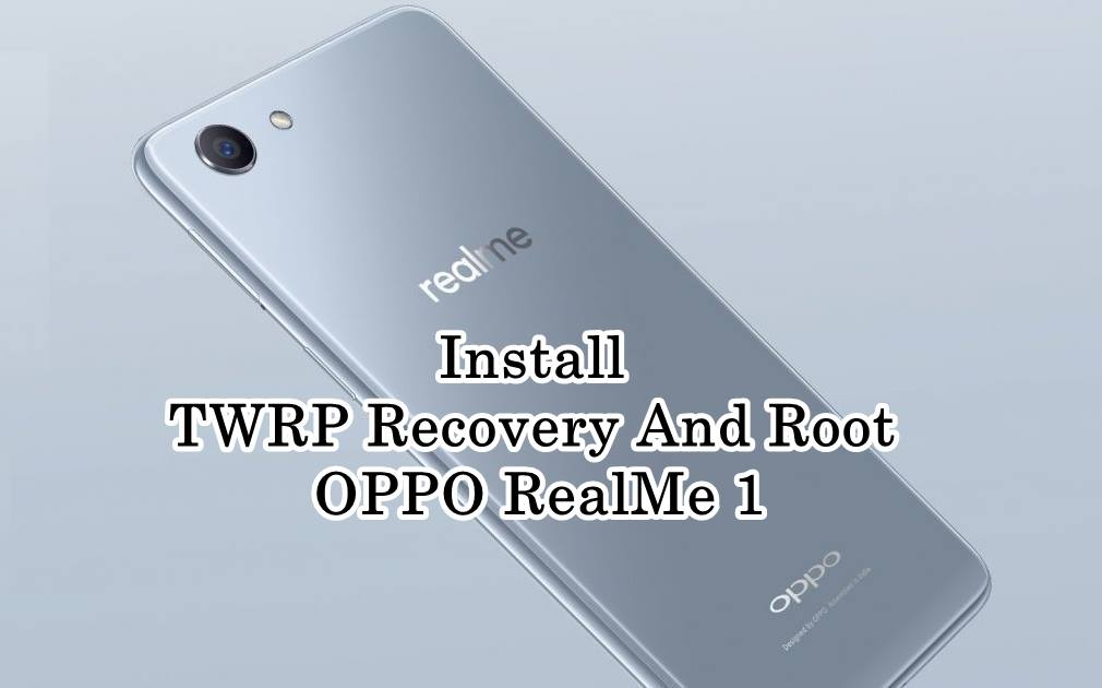 How to Install TWRP Recovery And Root OPPO RealMe 1